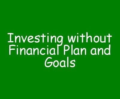 Investing without Financial Plan and Goals